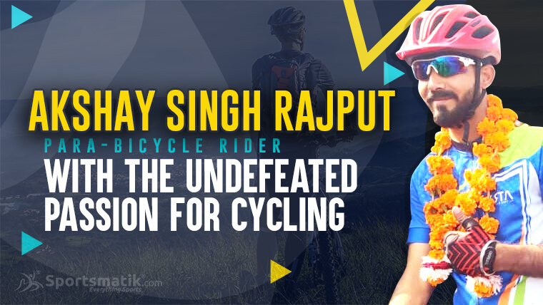 Akshay Singh Rajput: Para-Bicycle Rider with the Undefeated Passion for Cycling