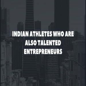 Indian Athletes who are also Talented Entrepreneurs